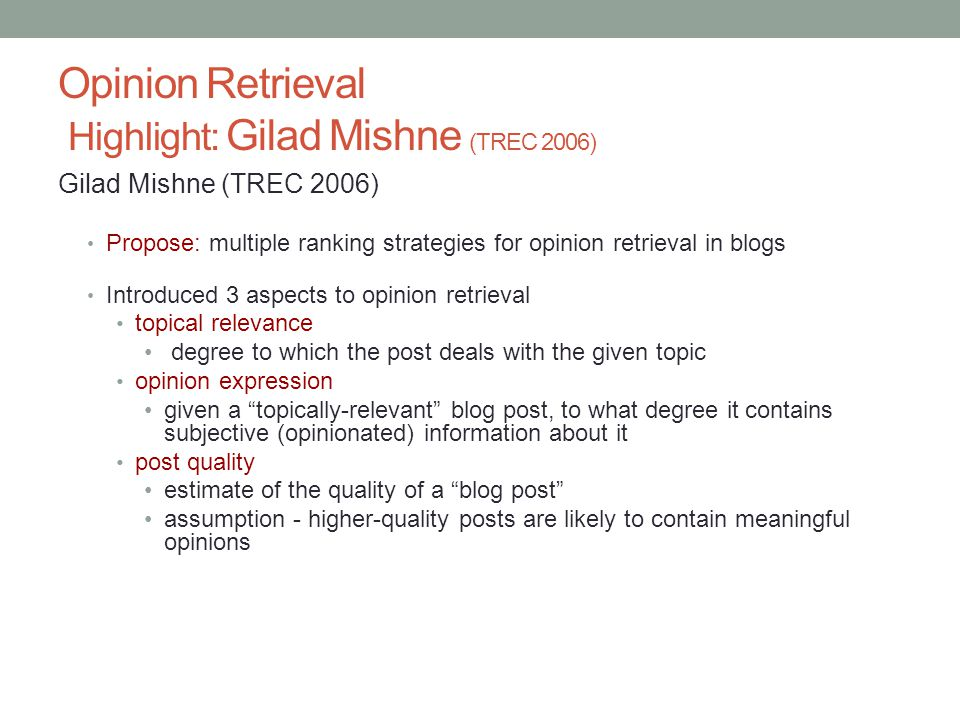 Opinion Retrieval Highlight: Gilad Mishne (TREC 2006) Gilad Mishne (TREC 2006) Propose: multiple ranking strategies for opinion retrieval in blogs Introduced 3 aspects to opinion retrieval topical relevance degree to which the post deals with the given topic opinion expression given a topically-relevant blog post, to what degree it contains subjective (opinionated) information about it post quality estimate of the quality of a blog post assumption - higher-quality posts are likely to contain meaningful opinions