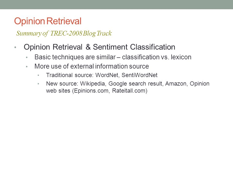 Opinion Retrieval Summary of TREC-2008 Blog Track Opinion Retrieval & Sentiment Classification Basic techniques are similar – classification vs.