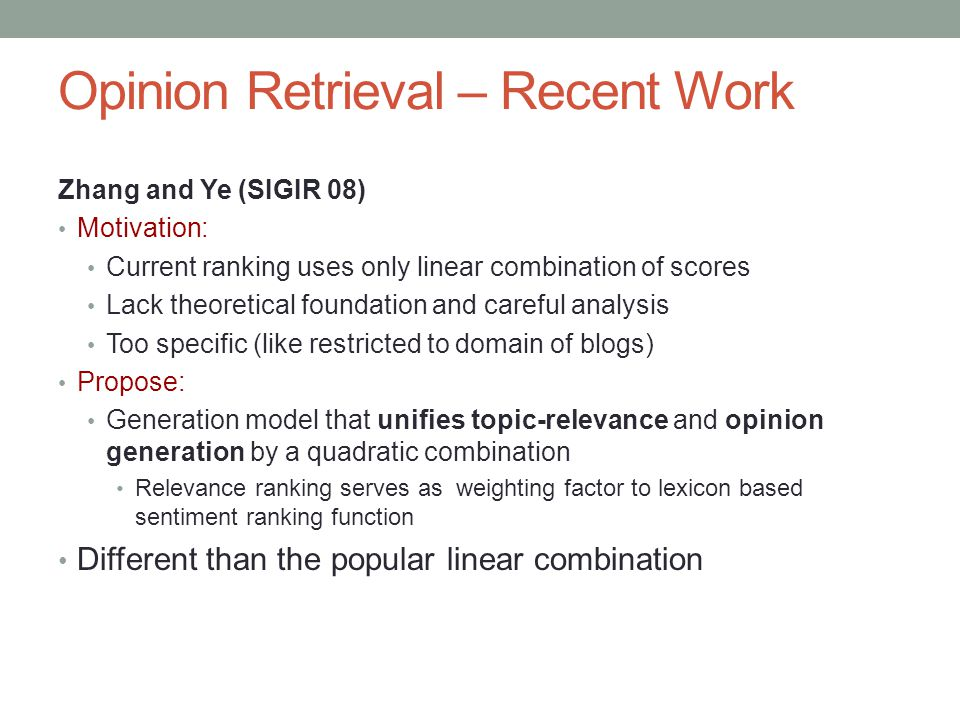 Zhang and Ye (SIGIR 08) Motivation: Current ranking uses only linear combination of scores Lack theoretical foundation and careful analysis Too specific (like restricted to domain of blogs) Propose: Generation model that unifies topic-relevance and opinion generation by a quadratic combination Relevance ranking serves as weighting factor to lexicon based sentiment ranking function Different than the popular linear combination Opinion Retrieval – Recent Work