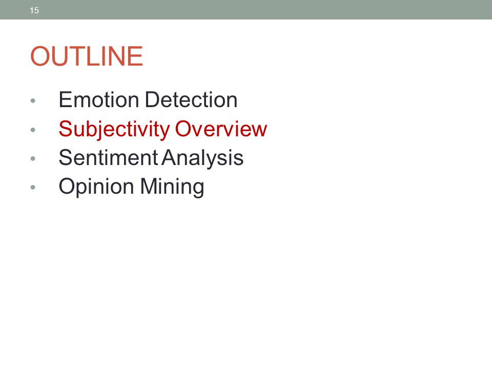 15 OUTLINE Emotion Detection Subjectivity Overview Sentiment Analysis Opinion Mining