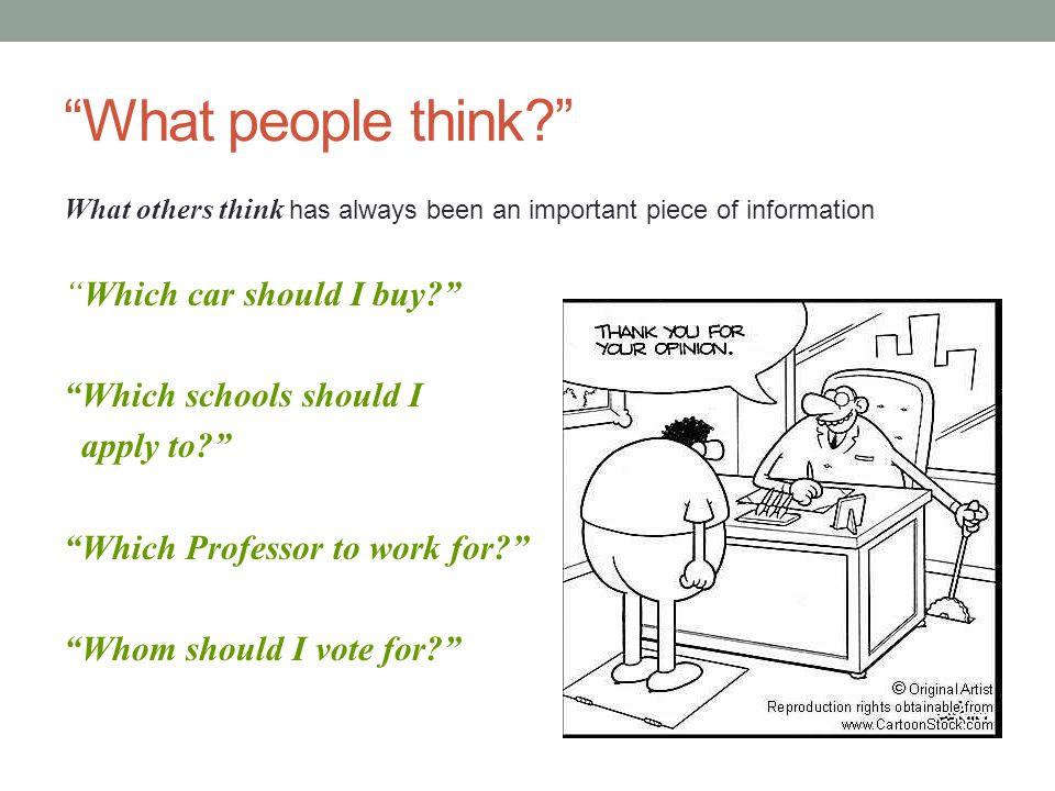 What people think What others think has always been an important piece of information Which car should I buy Which schools should I apply to Which Professor to work for Whom should I vote for