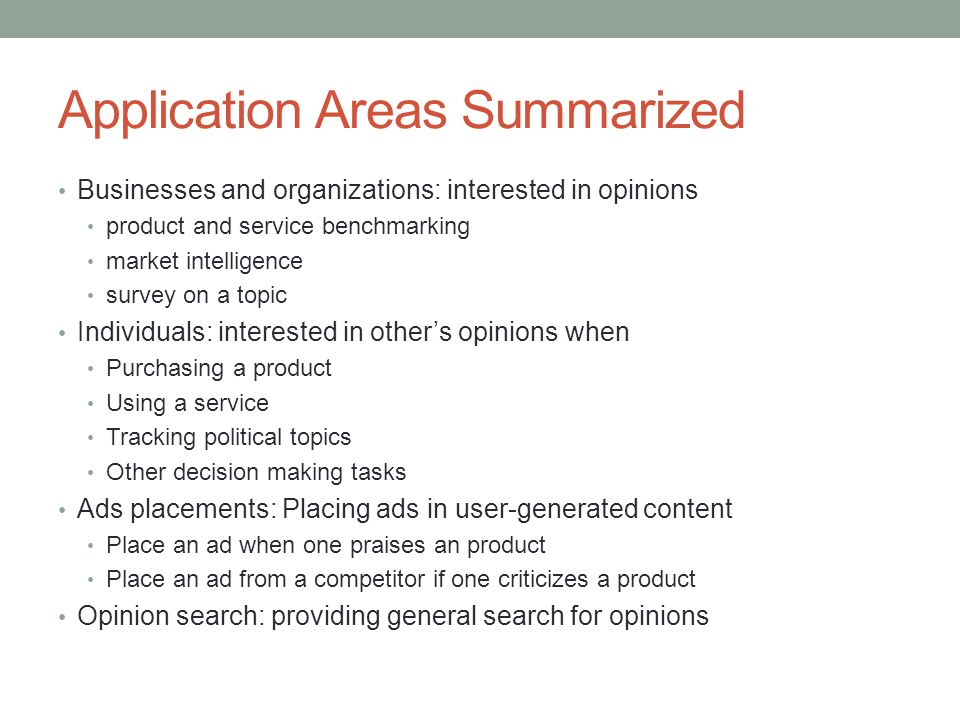 Application Areas Summarized Businesses and organizations: interested in opinions product and service benchmarking market intelligence survey on a topic Individuals: interested in other's opinions when Purchasing a product Using a service Tracking political topics Other decision making tasks Ads placements: Placing ads in user-generated content Place an ad when one praises an product Place an ad from a competitor if one criticizes a product Opinion search: providing general search for opinions