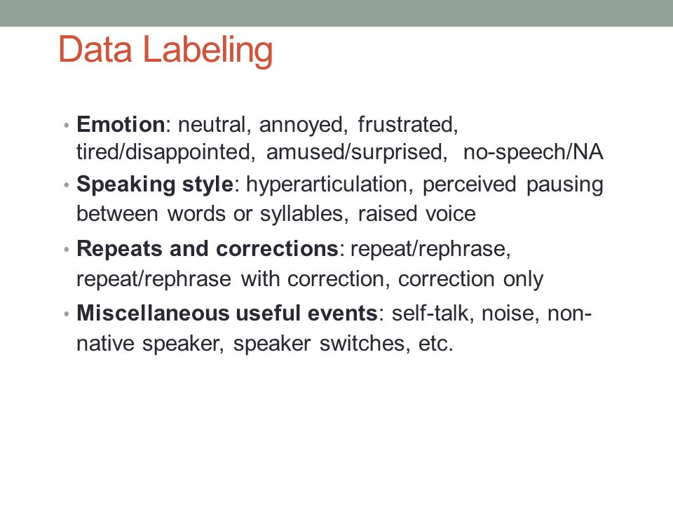 Data Labeling Emotion: neutral, annoyed, frustrated, tired/disappointed, amused/surprised, no-speech/NA Speaking style: hyperarticulation, perceived pausing between words or syllables, raised voice Repeats and corrections: repeat/rephrase, repeat/rephrase with correction, correction only Miscellaneous useful events: self-talk, noise, non- native speaker, speaker switches, etc.