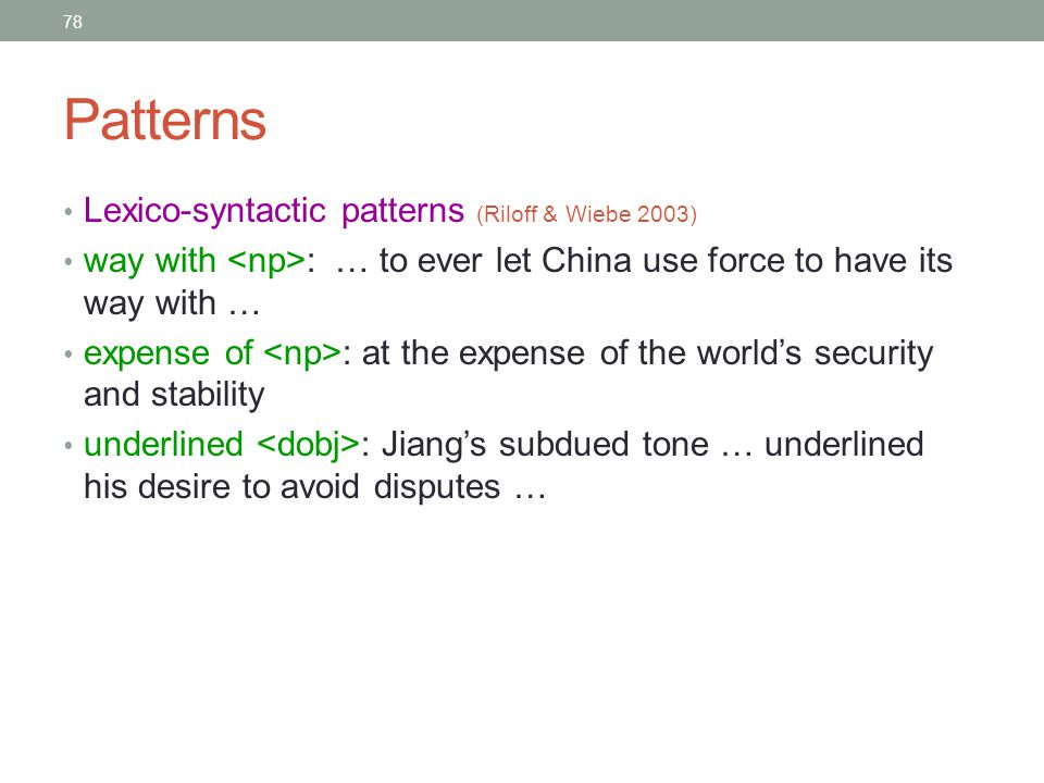 78 Patterns Lexico-syntactic patterns (Riloff & Wiebe 2003) way with : … to ever let China use force to have its way with … expense of : at the expense of the world's security and stability underlined : Jiang's subdued tone … underlined his desire to avoid disputes …