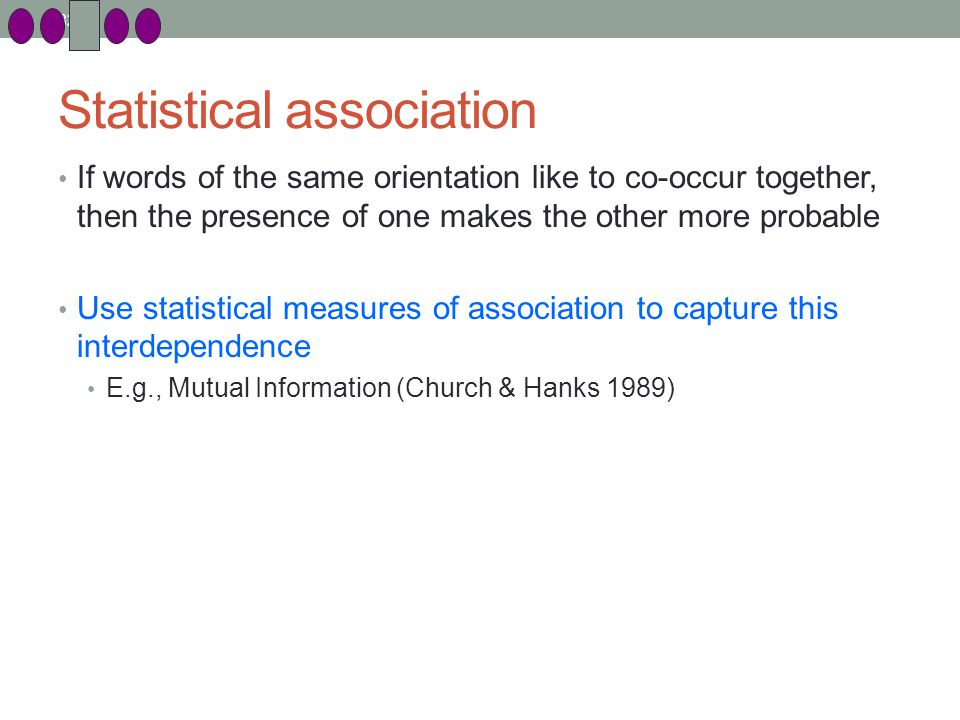 82 Statistical association If words of the same orientation like to co-occur together, then the presence of one makes the other more probable Use statistical measures of association to capture this interdependence E.g., Mutual Information (Church & Hanks 1989)