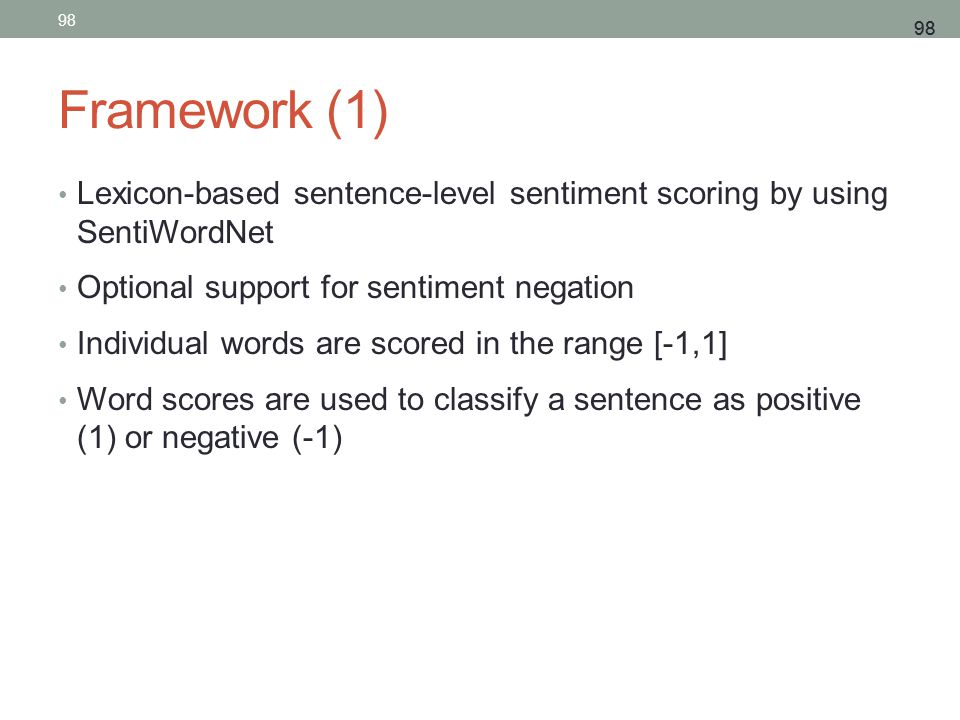 98 Framework (1) Lexicon-based sentence-level sentiment scoring by using SentiWordNet Optional support for sentiment negation Individual words are scored in the range [-1,1] Word scores are used to classify a sentence as positive (1) or negative (-1) 98