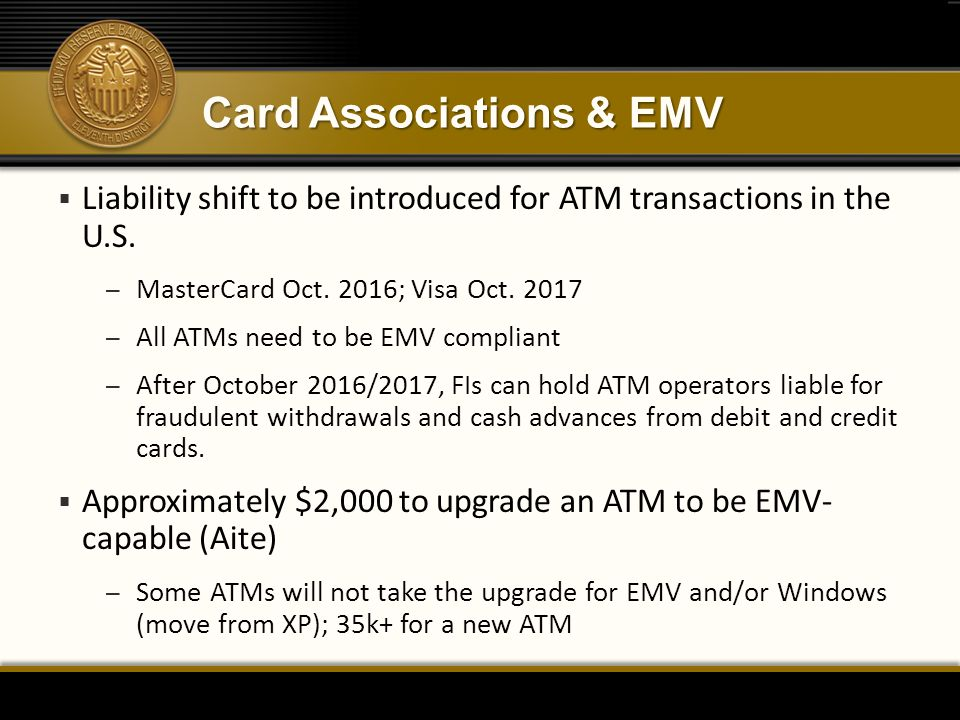 Card Associations & EMV  Liability shift to be introduced for ATM transactions in the U.S. – MasterCard Oct. 2016; Visa Oct. 2017 – All ATMs need to