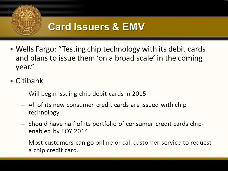 "Card Issuers & EMV  Wells Fargo: ""Testing chip technology with its debit cards and plans to issue them 'on a broad scale' in the coming year.""  Citi"