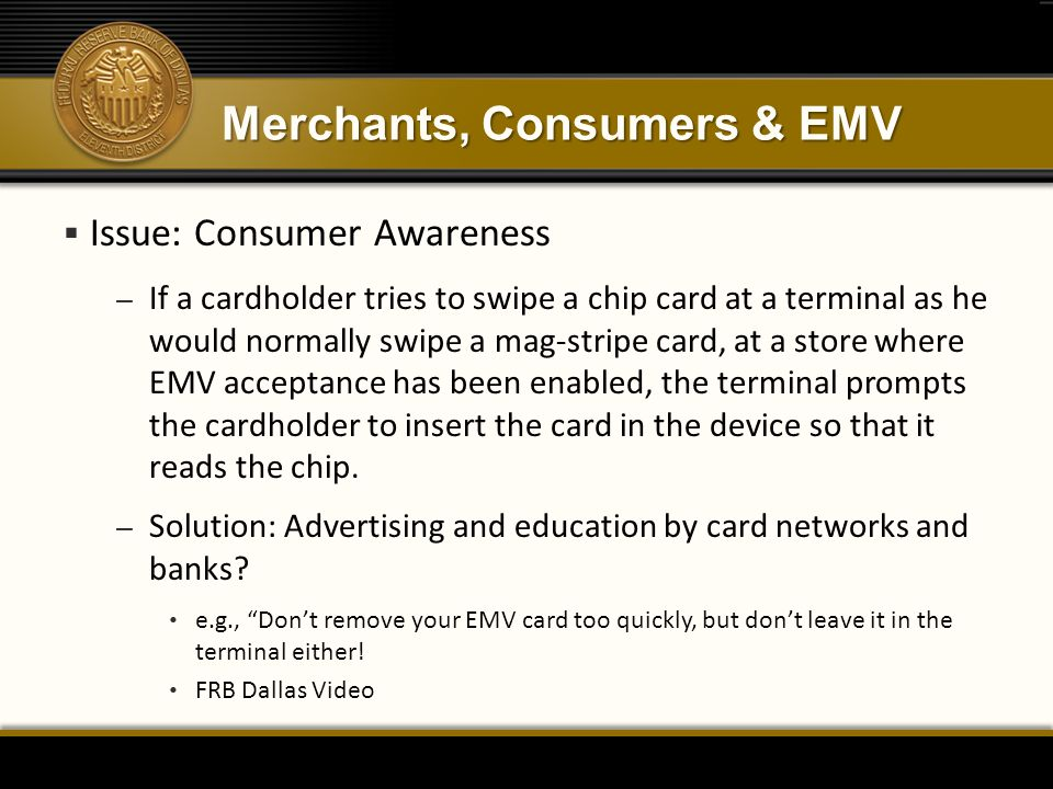 Merchants, Consumers & EMV  Issue: Consumer Awareness – If a cardholder tries to swipe a chip card at a terminal as he would normally swipe a mag-stripe card, at a store where EMV acceptance has been enabled, the terminal prompts the cardholder to insert the card in the device so that it reads the chip.