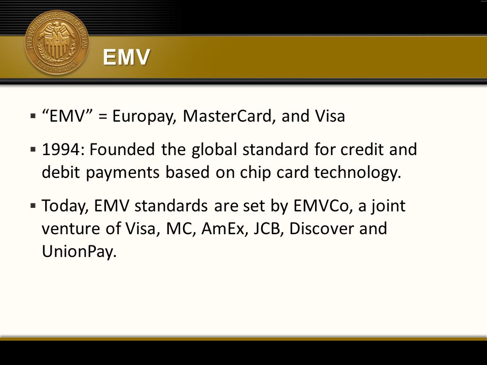 EMV  EMV = Europay, MasterCard, and Visa  1994: Founded the global standard for credit and debit payments based on chip card technology.