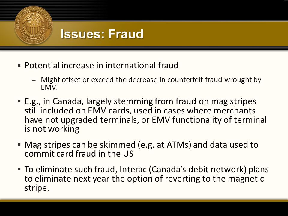 Issues: Fraud  Potential increase in international fraud – Might offset or exceed the decrease in counterfeit fraud wrought by EMV.  E.g., in Canada