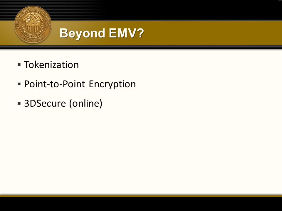Beyond EMV?  Tokenization  Point-to-Point Encryption  3DSecure (online)