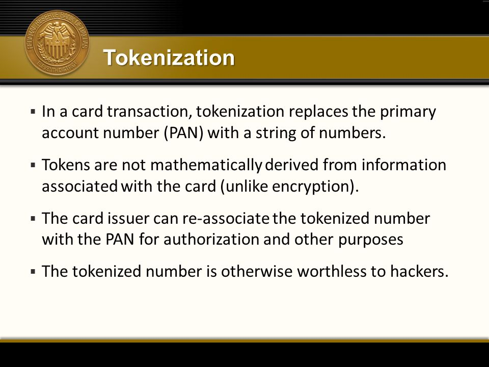 Tokenization  In a card transaction, tokenization replaces the primary account number (PAN) with a string of numbers.