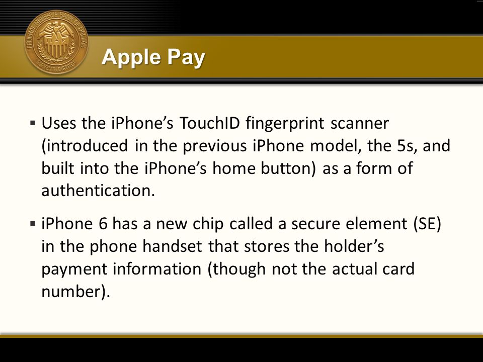 Apple Pay  Uses the iPhone's TouchID fingerprint scanner (introduced in the previous iPhone model, the 5s, and built into the iPhone's home button) a