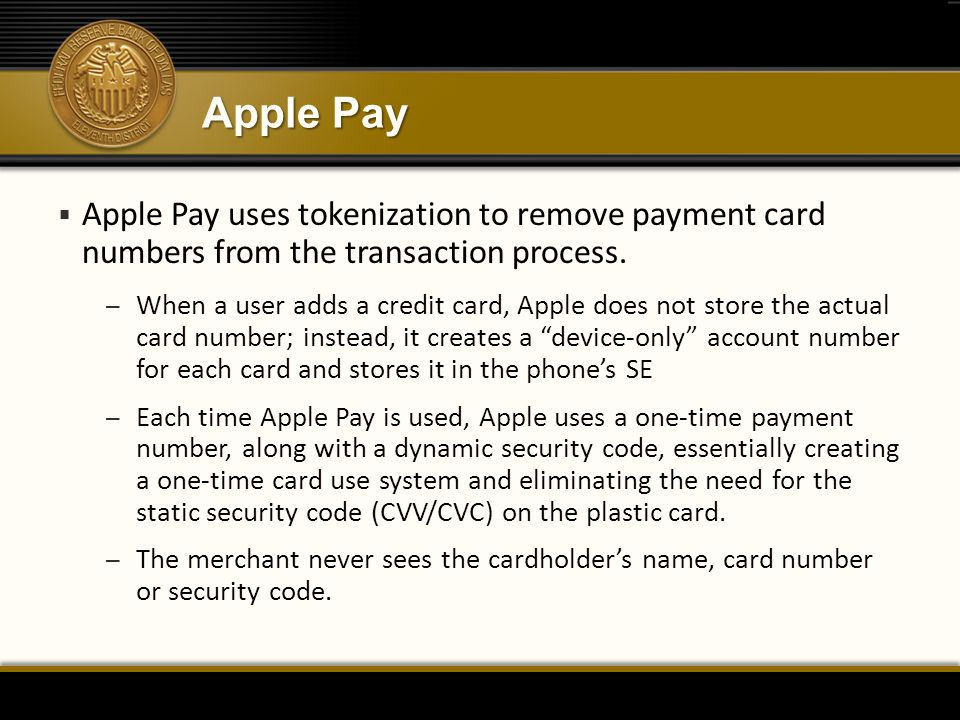 Apple Pay  Apple Pay uses tokenization to remove payment card numbers from the transaction process. – When a user adds a credit card, Apple does not