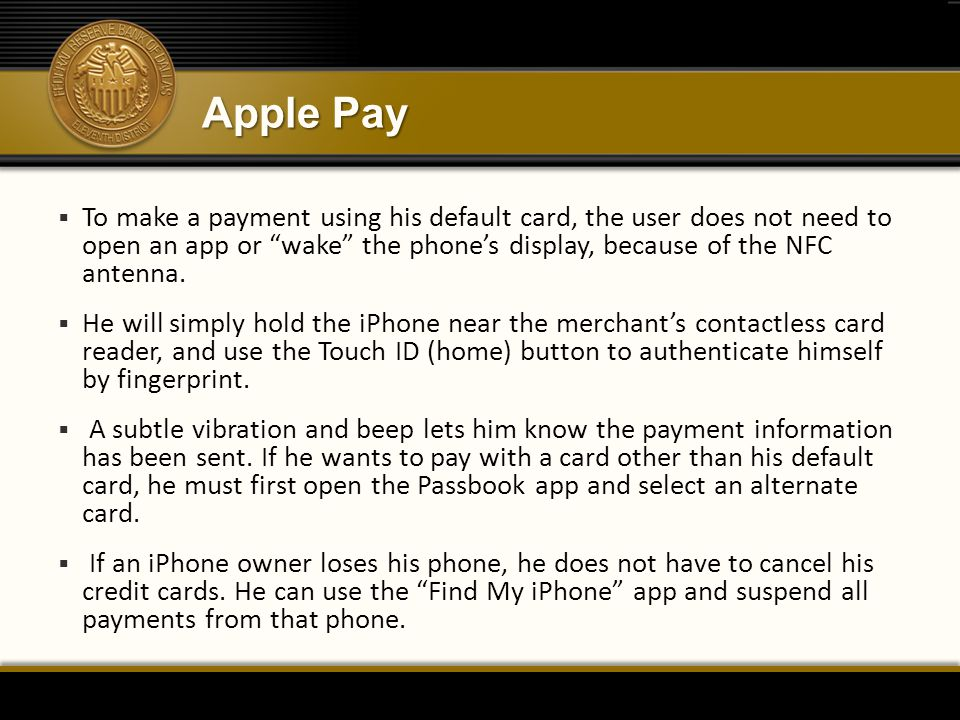 "Apple Pay  To make a payment using his default card, the user does not need to open an app or ""wake"" the phone's display, because of the NFC antenna."