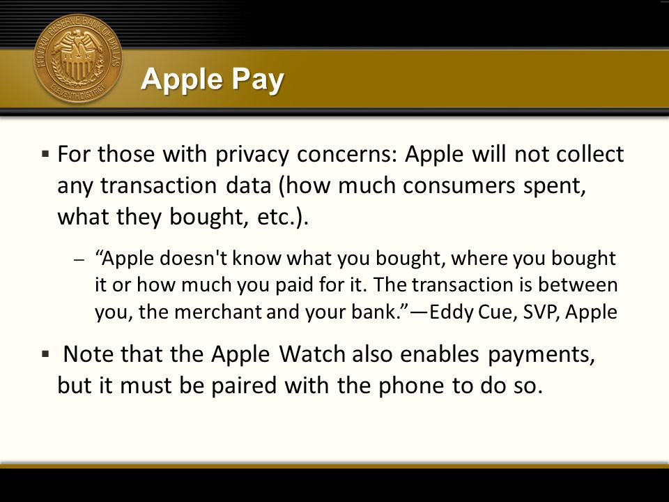 Apple Pay  For those with privacy concerns: Apple will not collect any transaction data (how much consumers spent, what they bought, etc.).
