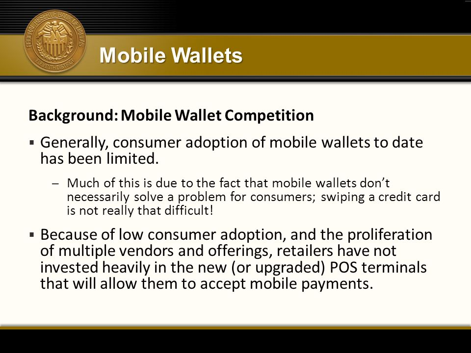 Mobile Wallets Background: Mobile Wallet Competition  Generally, consumer adoption of mobile wallets to date has been limited. – Much of this is due