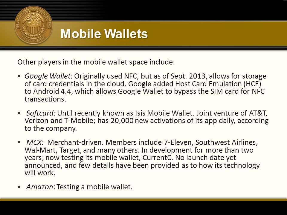 Mobile Wallets Other players in the mobile wallet space include:  Google Wallet: Originally used NFC, but as of Sept.