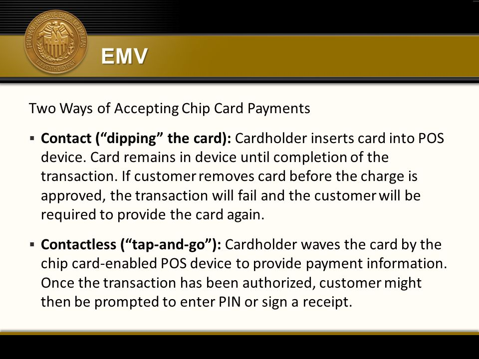 "EMV Two Ways of Accepting Chip Card Payments  Contact (""dipping"" the card): Cardholder inserts card into POS device. Card remains in device until com"