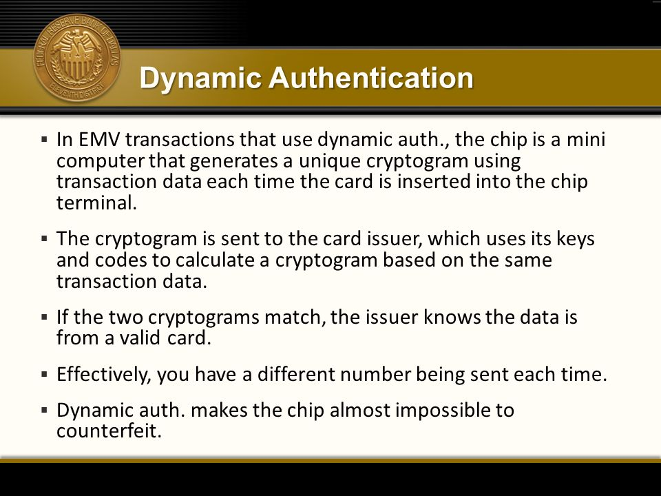 Dynamic Authentication  In EMV transactions that use dynamic auth., the chip is a mini computer that generates a unique cryptogram using transaction data each time the card is inserted into the chip terminal.