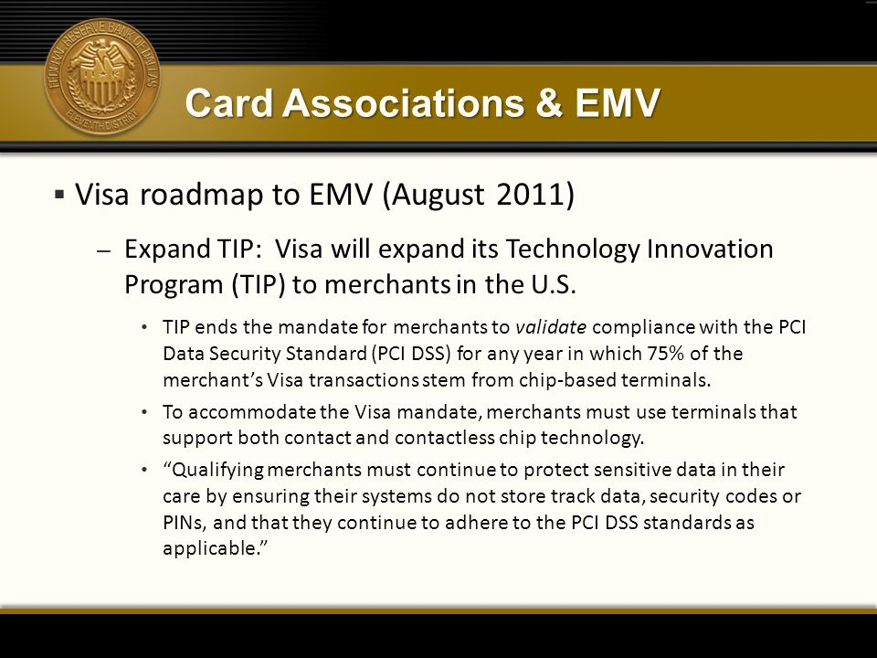 Card Associations & EMV  Visa roadmap to EMV (August 2011) – Expand TIP: Visa will expand its Technology Innovation Program (TIP) to merchants in the U.S.