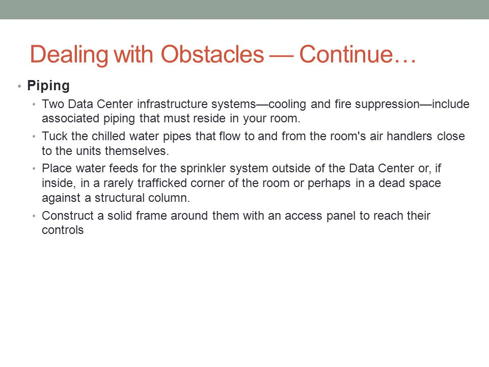 Dealing with Obstacles — Continue… Piping Two Data Center infrastructure systems—cooling and fire suppression—include associated piping that must reside in your room.