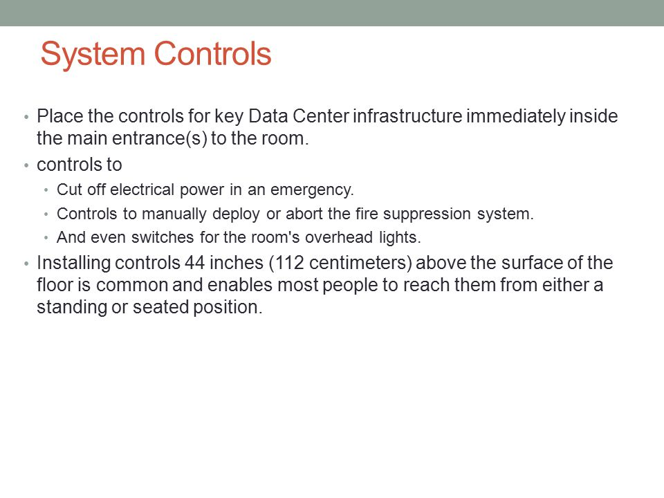 System Controls Place the controls for key Data Center infrastructure immediately inside the main entrance(s) to the room.