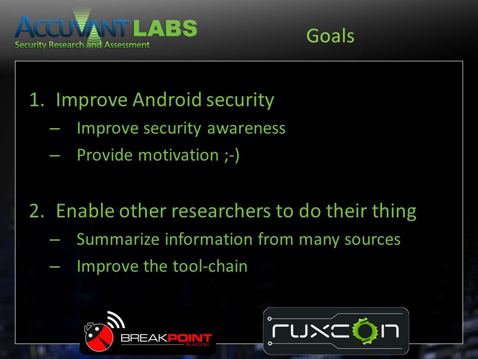 Goals 1.Improve Android security – Improve security awareness – Provide motivation ;-) 2.Enable other researchers to do their thing – Summarize inform