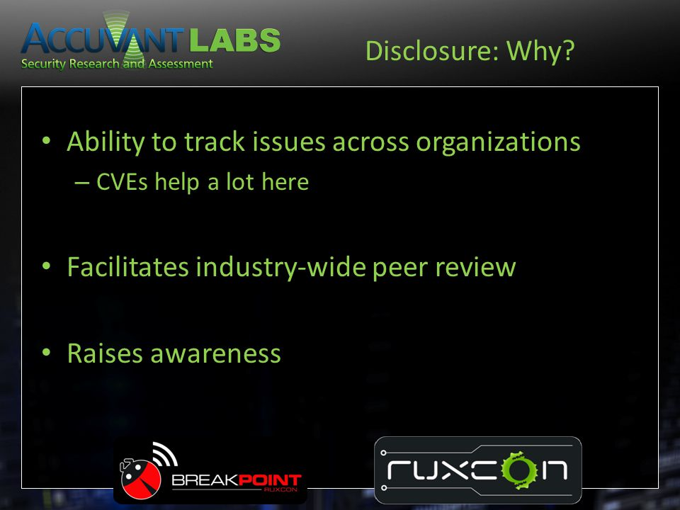 Disclosure: Why? Ability to track issues across organizations – CVEs help a lot here Facilitates industry-wide peer review Raises awareness