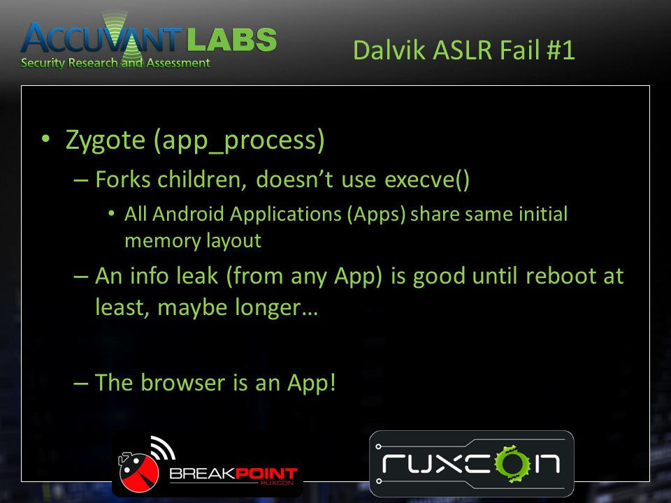 Dalvik ASLR Fail #1 Zygote (app_process) – Forks children, doesn't use execve() All Android Applications (Apps) share same initial memory layout – An