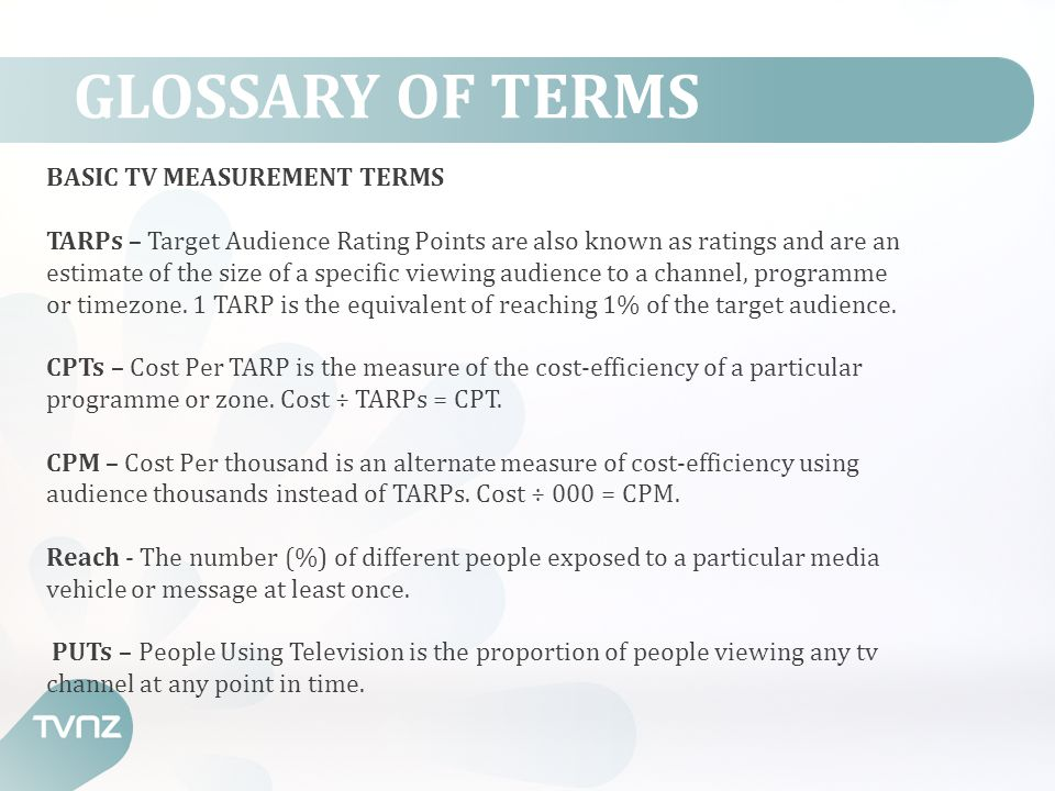 GLOSSARY OF TERMS BASIC TV MEASUREMENT TERMS TARPs – Target Audience Rating Points are also known as ratings and are an estimate of the size of a spec