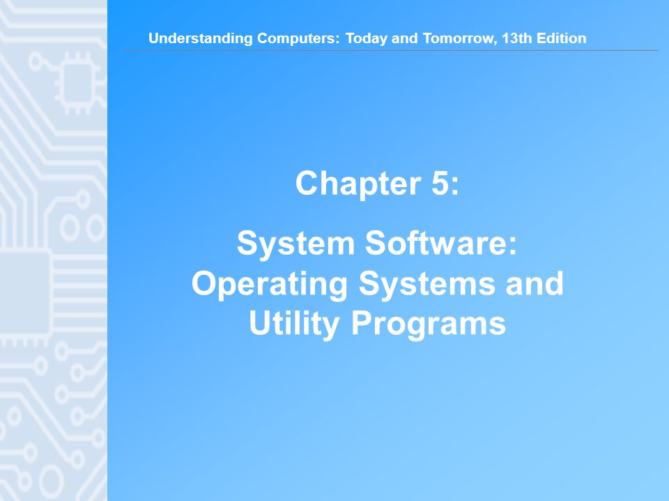 Understanding Computers: Today and Tomorrow, 13th Edition 2 Learning Objectives 1.Understand the difference between system software and application software.