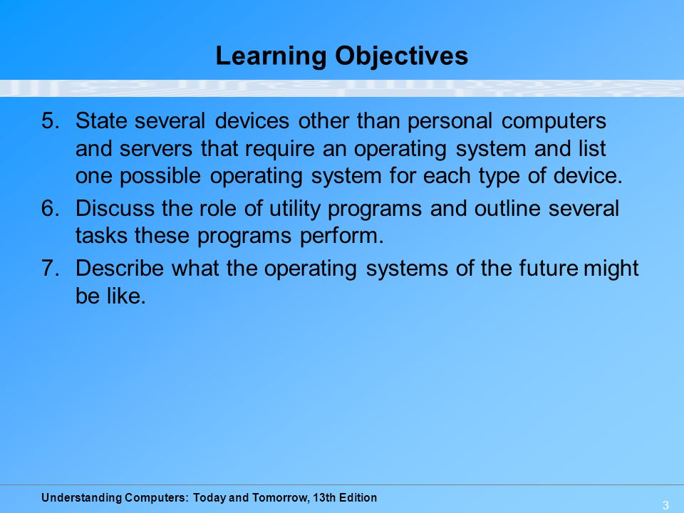Understanding Computers: Today and Tomorrow, 13th Edition 4 Overview This chapter covers: –Differences between system software and application software –Functions of and differences among operating systems –Various types of operating systems –Functions of and various types of utility programs –A look at the possible future of operating systems