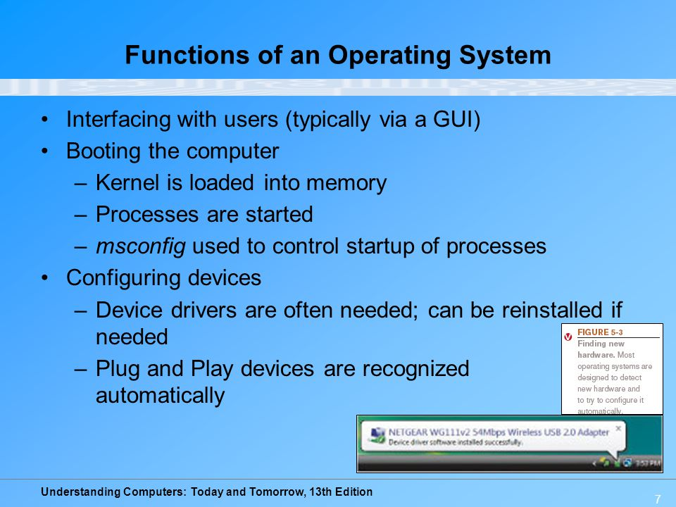 Understanding Computers: Today and Tomorrow, 13th Edition 48 The Future of Operating Systems Will continue to become more user-friendly Will eventually be driven primarily by a voice interface Likely to continue to become more stable and self- healing Will likely continue to include improved security features and to support multiple processors and other technological improvements May be used primarily to access software available through the Internet or other networks