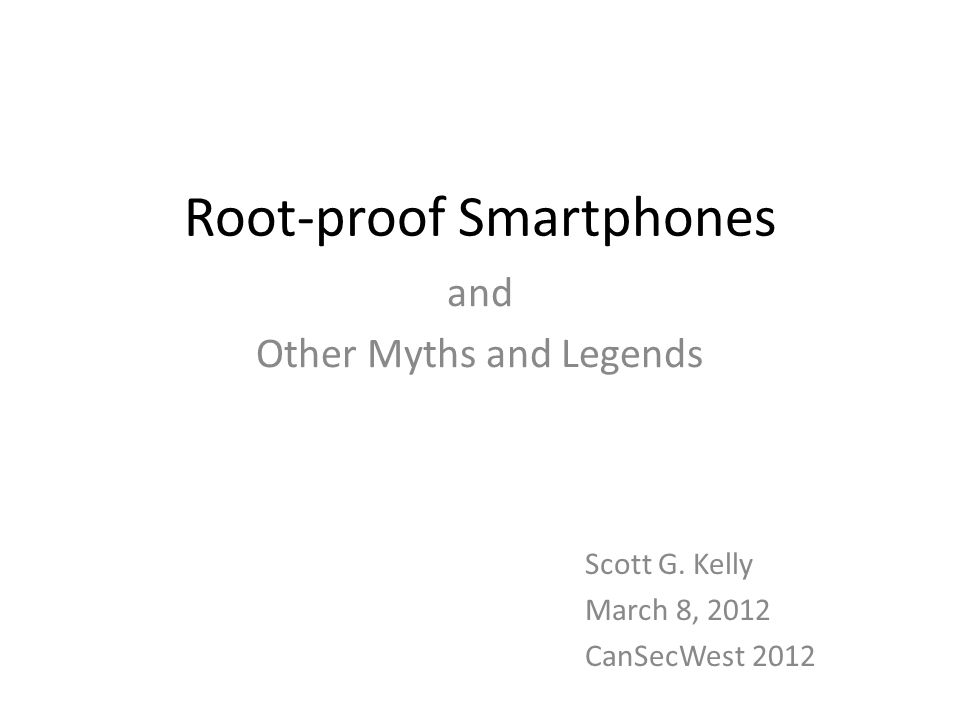 Root-proof Smartphones and Other Myths and Legends Scott G. Kelly March 8, 2012 CanSecWest 2012