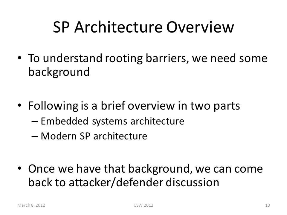 SP Architecture Overview To understand rooting barriers, we need some background Following is a brief overview in two parts – Embedded systems architecture – Modern SP architecture Once we have that background, we can come back to attacker/defender discussion March 8, 2012CSW 201210