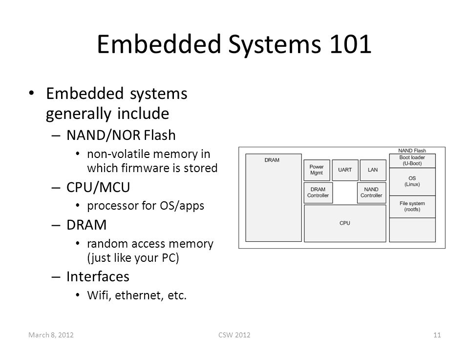 Embedded Systems 101 Embedded systems generally include – NAND/NOR Flash non-volatile memory in which firmware is stored – CPU/MCU processor for OS/apps – DRAM random access memory (just like your PC) – Interfaces Wifi, ethernet, etc.
