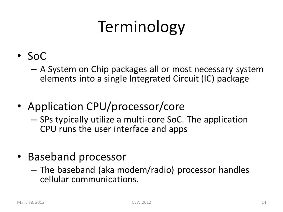 Terminology SoC – A System on Chip packages all or most necessary system elements into a single Integrated Circuit (IC) package Application CPU/processor/core – SPs typically utilize a multi-core SoC.