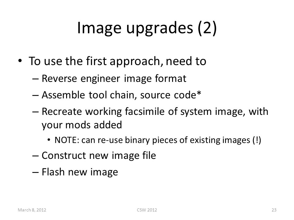 Image upgrades (2) To use the first approach, need to – Reverse engineer image format – Assemble tool chain, source code* – Recreate working facsimile of system image, with your mods added NOTE: can re-use binary pieces of existing images (!) – Construct new image file – Flash new image March 8, 2012CSW 201223