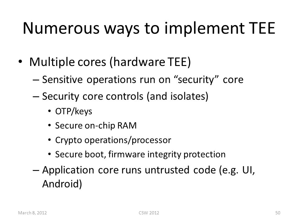 Numerous ways to implement TEE Multiple cores (hardware TEE) – Sensitive operations run on security core – Security core controls (and isolates) OTP/keys Secure on-chip RAM Crypto operations/processor Secure boot, firmware integrity protection – Application core runs untrusted code (e.g.