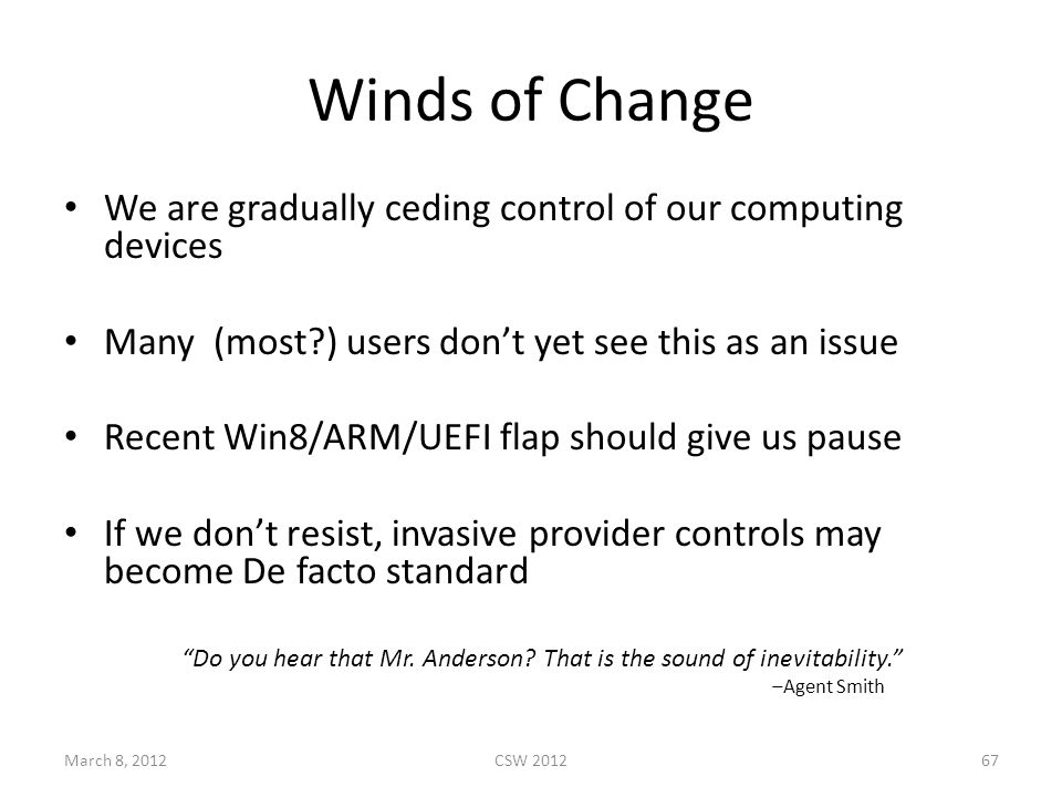 Winds of Change We are gradually ceding control of our computing devices Many (most ) users don't yet see this as an issue Recent Win8/ARM/UEFI flap should give us pause If we don't resist, invasive provider controls may become De facto standard Do you hear that Mr.
