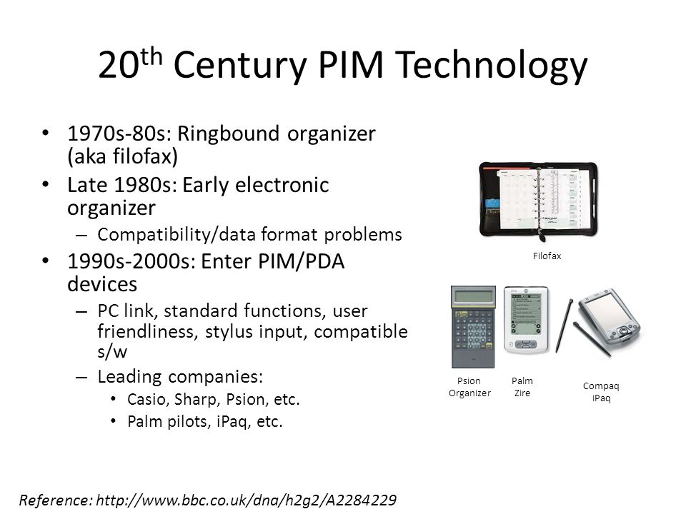 20 th Century PIM Technology 1970s-80s: Ringbound organizer (aka filofax) Late 1980s: Early electronic organizer – Compatibility/data format problems 1990s-2000s: Enter PIM/PDA devices – PC link, standard functions, user friendliness, stylus input, compatible s/w – Leading companies: Casio, Sharp, Psion, etc.