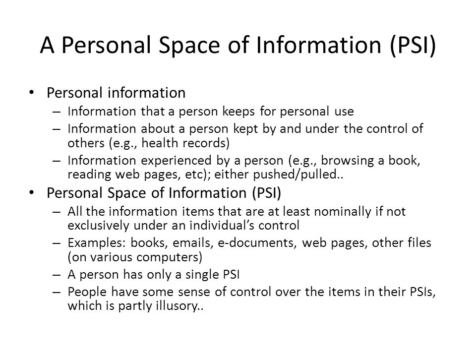 A Personal Space of Information (PSI) Personal information – Information that a person keeps for personal use – Information about a person kept by and under the control of others (e.g., health records) – Information experienced by a person (e.g., browsing a book, reading web pages, etc); either pushed/pulled..