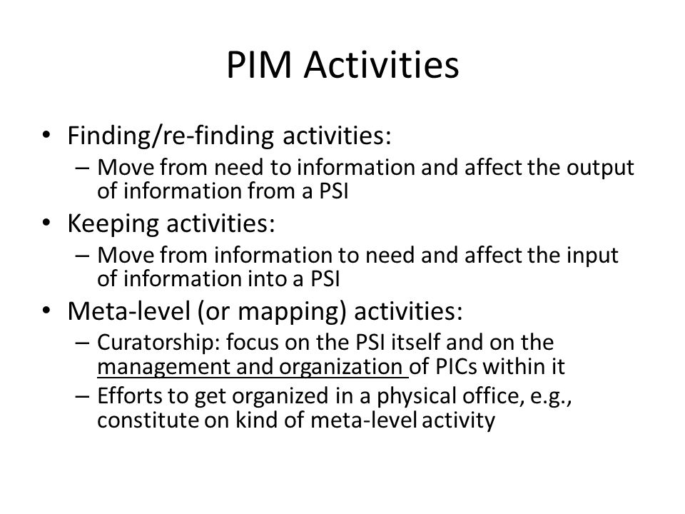 PIM Activities Finding/re-finding activities: – Move from need to information and affect the output of information from a PSI Keeping activities: – Move from information to need and affect the input of information into a PSI Meta-level (or mapping) activities: – Curatorship: focus on the PSI itself and on the management and organization of PICs within it – Efforts to get organized in a physical office, e.g., constitute on kind of meta-level activity