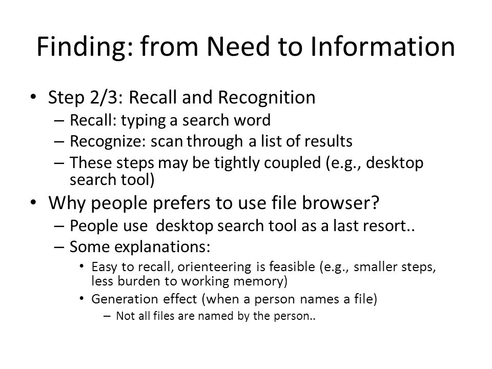 Finding: from Need to Information Step 2/3: Recall and Recognition – Recall: typing a search word – Recognize: scan through a list of results – These steps may be tightly coupled (e.g., desktop search tool) Why people prefers to use file browser.