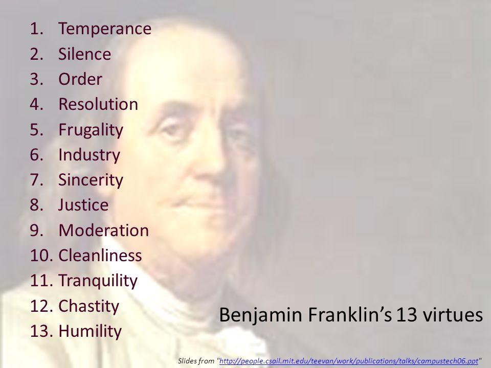 1.Temperance 2.Silence 3.Order 4.Resolution 5.Frugality 6.Industry 7.Sincerity 8.Justice 9.Moderation 10.Cleanliness 11.Tranquility 12.Chastity 13.Humility Benjamin Franklin's 13 virtues Slides from http://people.csail.mit.edu/teevan/work/publications/talks/campustech06.ppt http://people.csail.mit.edu/teevan/work/publications/talks/campustech06.ppt