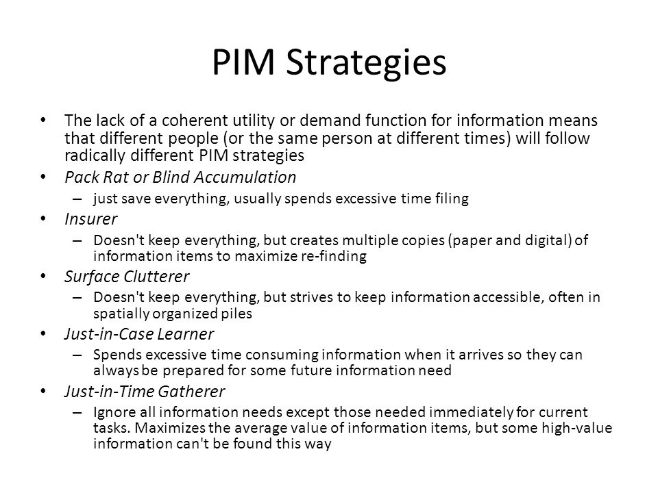 PIM Strategies The lack of a coherent utility or demand function for information means that different people (or the same person at different times) will follow radically different PIM strategies Pack Rat or Blind Accumulation – just save everything, usually spends excessive time filing Insurer – Doesn t keep everything, but creates multiple copies (paper and digital) of information items to maximize re-finding Surface Clutterer – Doesn t keep everything, but strives to keep information accessible, often in spatially organized piles Just-in-Case Learner – Spends excessive time consuming information when it arrives so they can always be prepared for some future information need Just-in-Time Gatherer – Ignore all information needs except those needed immediately for current tasks.
