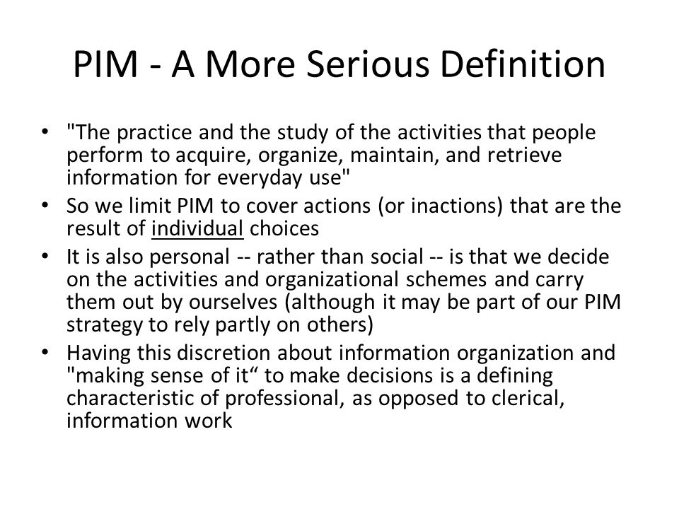 PIM - A More Serious Definition The practice and the study of the activities that people perform to acquire, organize, maintain, and retrieve information for everyday use So we limit PIM to cover actions (or inactions) that are the result of individual choices It is also personal -- rather than social -- is that we decide on the activities and organizational schemes and carry them out by ourselves (although it may be part of our PIM strategy to rely partly on others) Having this discretion about information organization and making sense of it to make decisions is a defining characteristic of professional, as opposed to clerical, information work