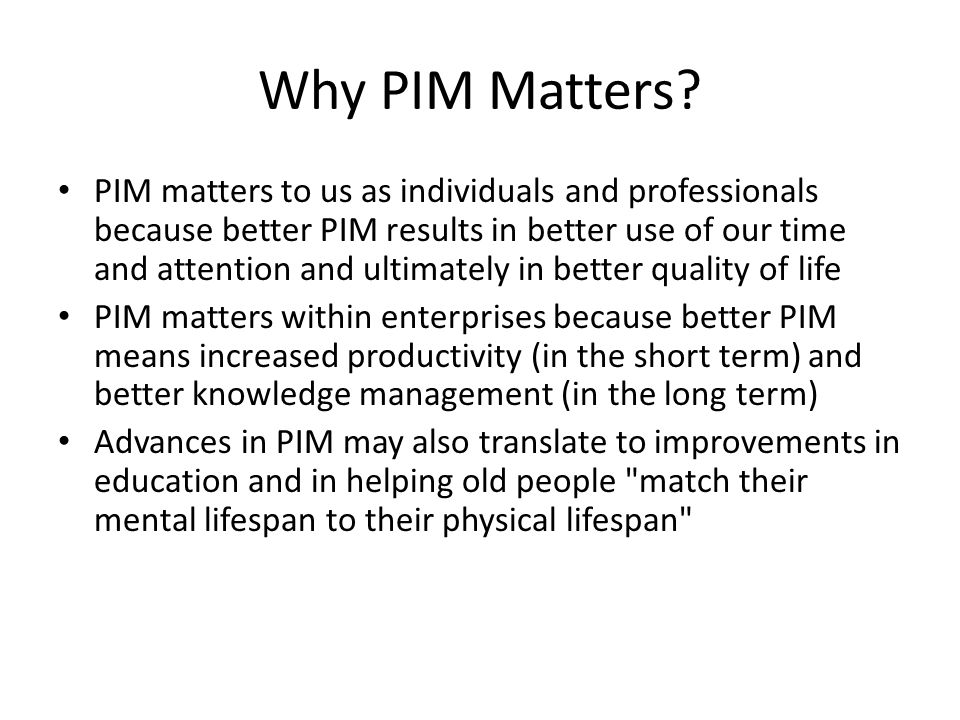 Why PIM Matters? PIM matters to us as individuals and professionals because better PIM results in better use of our time and attention and ultimately